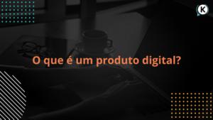 O que é um produto digital?