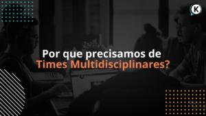 Por que precisamos de times multidisciplinares?